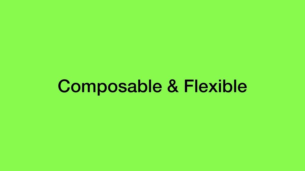 Composable & Flexible