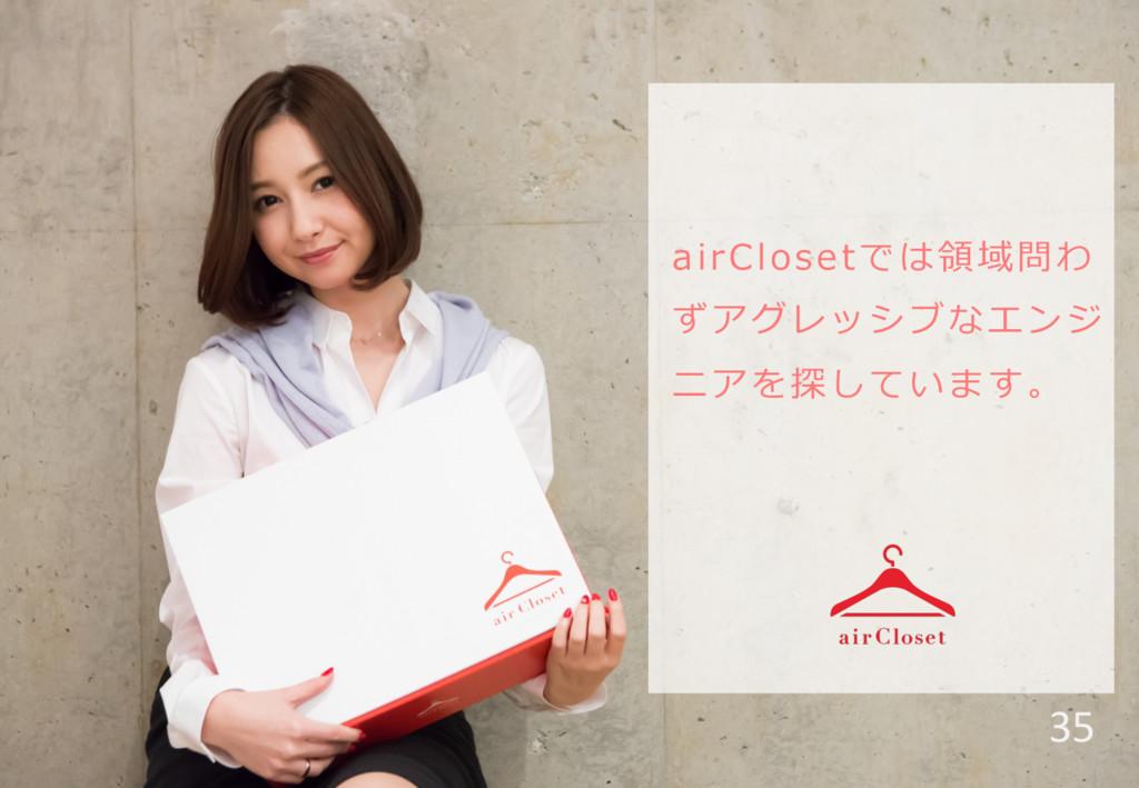 airClosetでは領領域問わ ずアグレッシブなエンジ ニアを探しています。 35