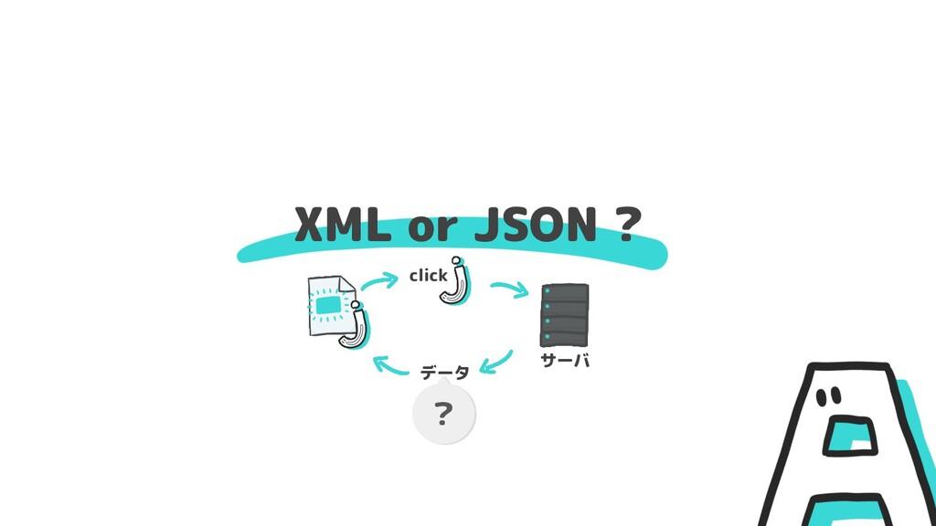 XML or JSON ? ? click データ サーバ