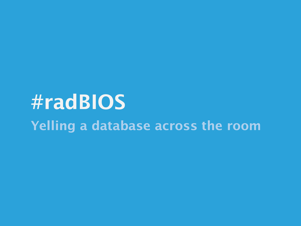#radBIOS Yelling a database across the room