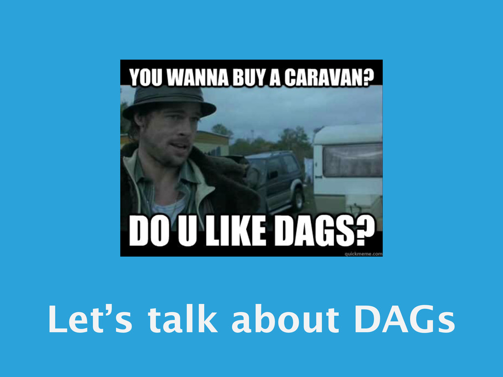 Let's talk about DAGs