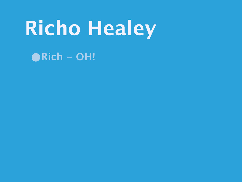 Richo Healey •Rich - OH!