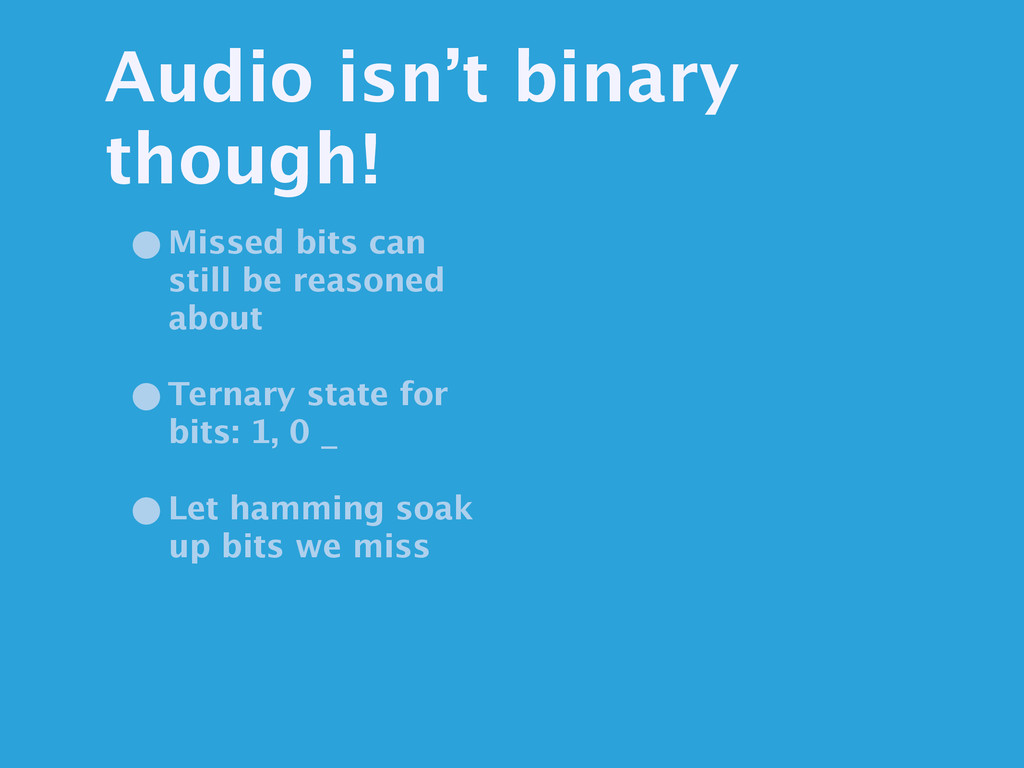Audio isn't binary though! •Missed bits can sti...