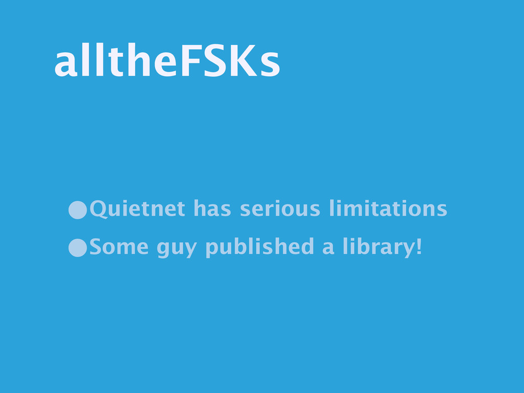 alltheFSKs •Quietnet has serious limitations