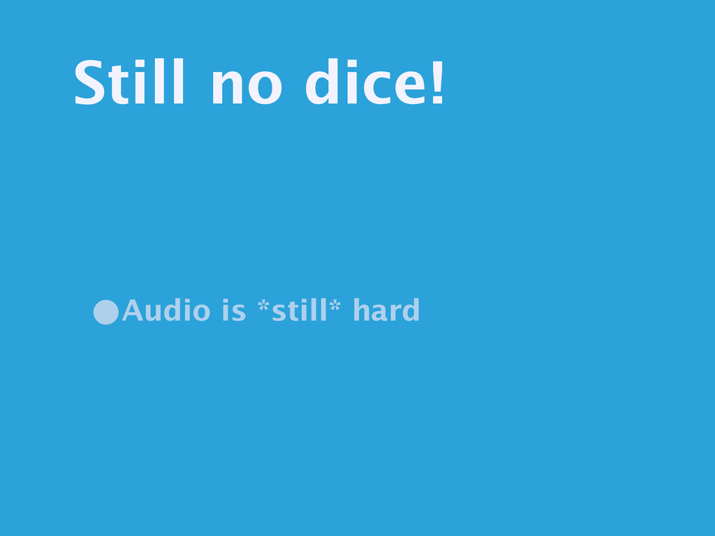 Still no dice! •Audio is *still* hard