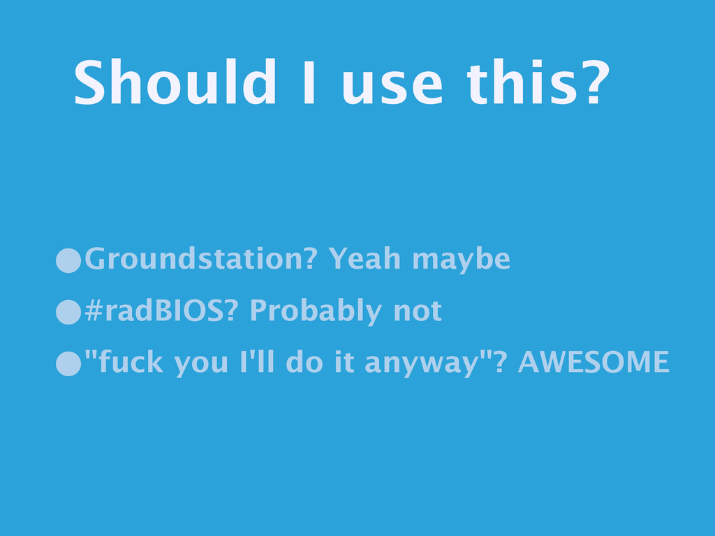 Should I use this? •Groundstation? Yeah maybe