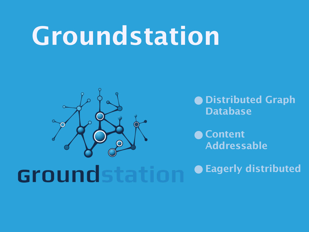 Groundstation •Distributed Graph Database