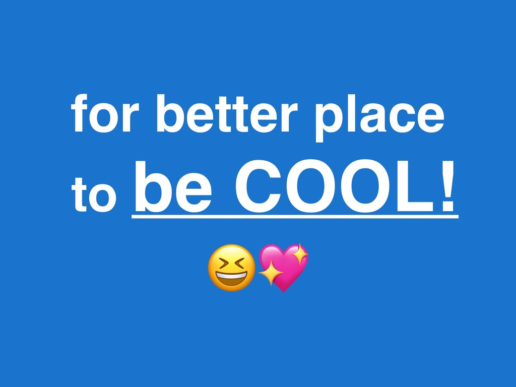 for better place to be COOL!