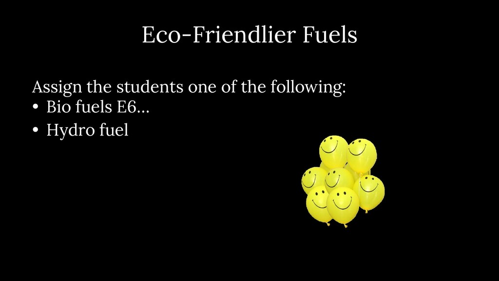 Eco- Friendlier Fuels Assign the students one o...