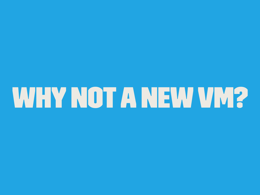 Why not a new VM?