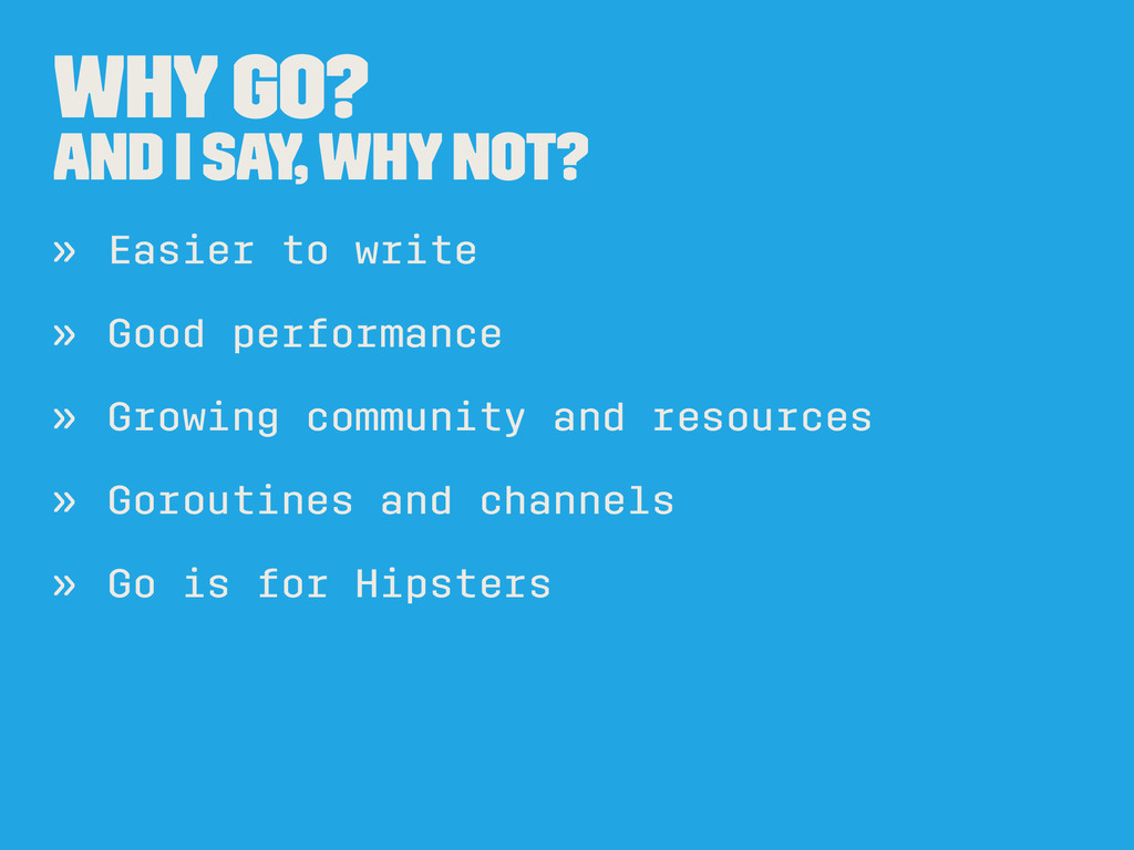 Why Go? And I say, why not? » Easier to write »...