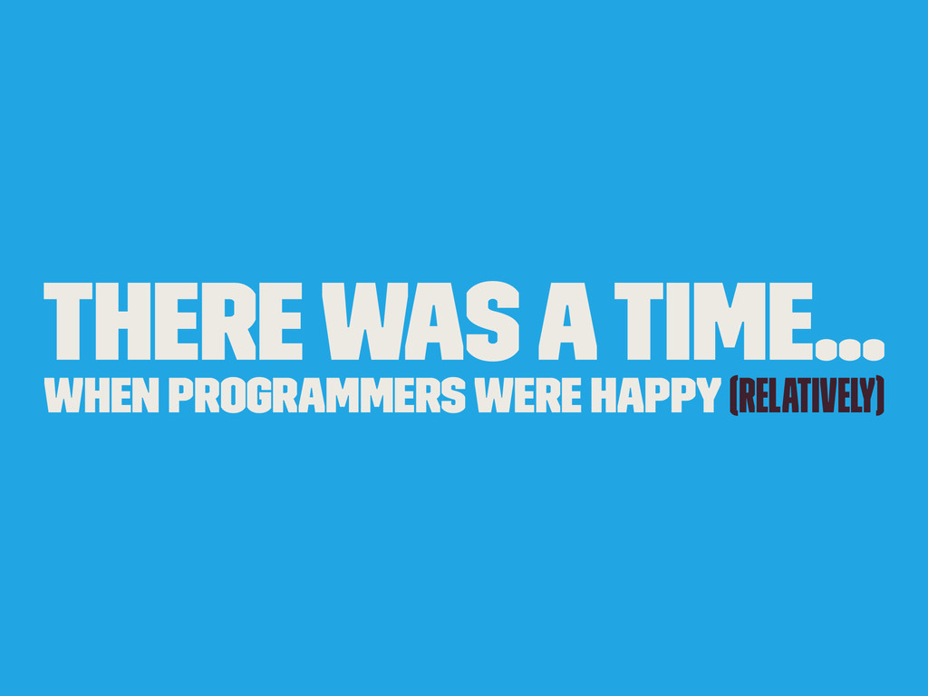 There was a time... when programmers were happy...