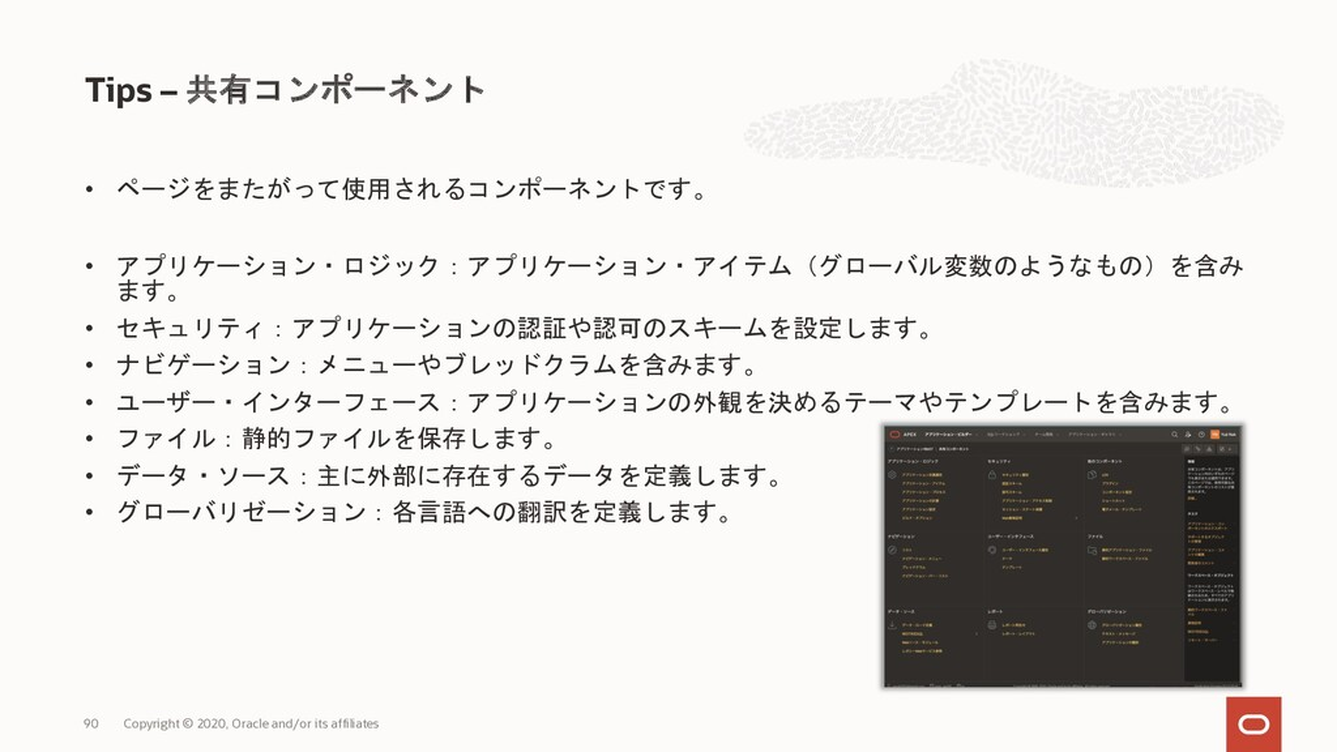 • ページをまたがって使用されるコンポーネントです。 • アプリケーション・ロジック:アプリケ...