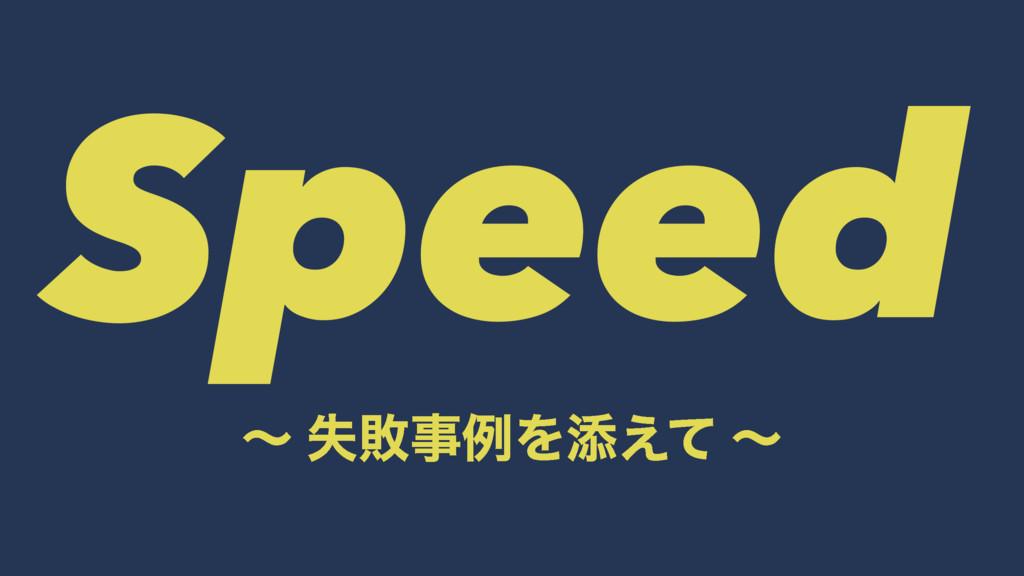 Speed ʙ ࣦഊྫΛఴ͑ͯ ʙ