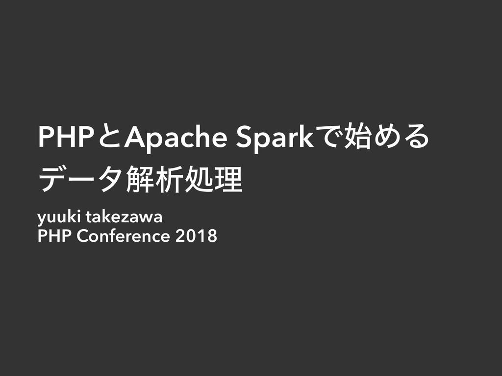 PHPͱApache SparkͰΊΔ σʔλղੳॲཧ yuuki takezawa PHP...