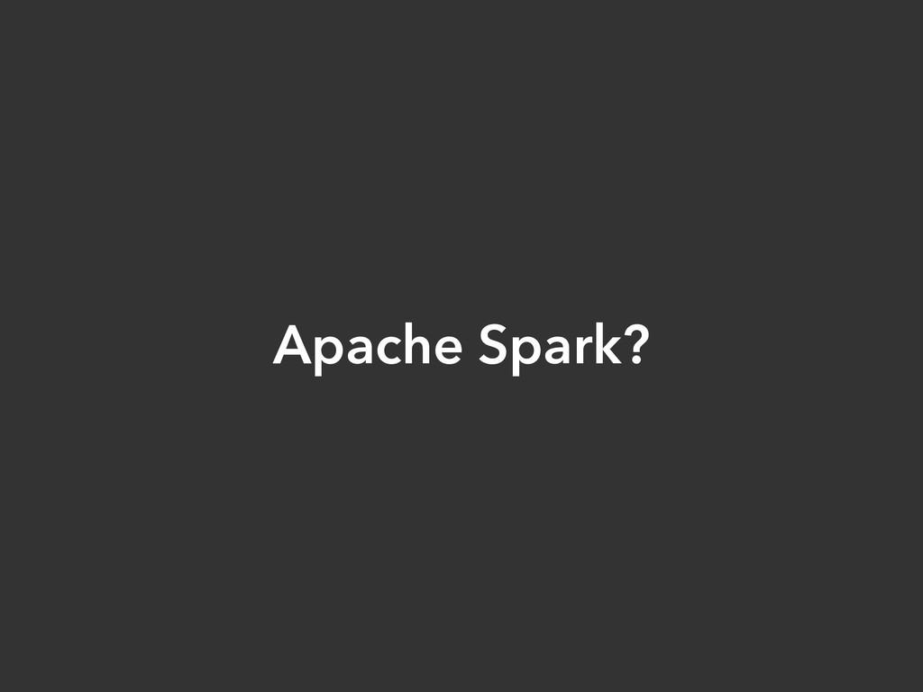 Apache Spark?