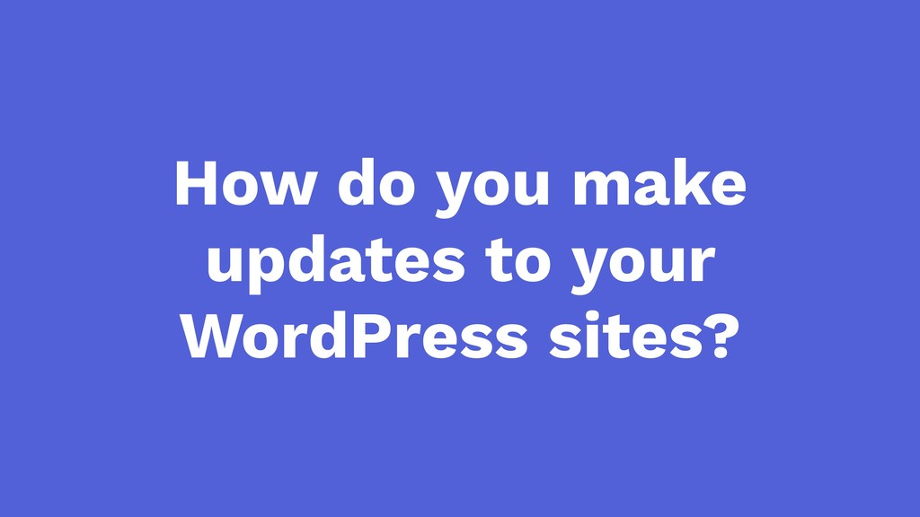 How do you make updates to your WordPress sites?
