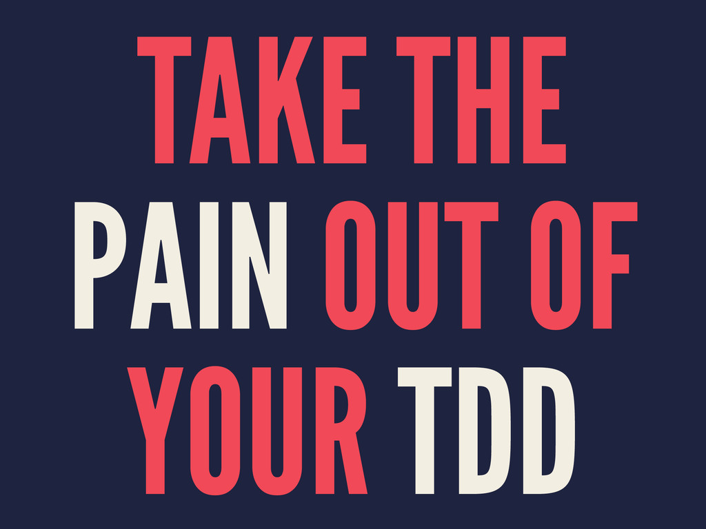 TAKE THE PAIN OUT OF YOUR TDD
