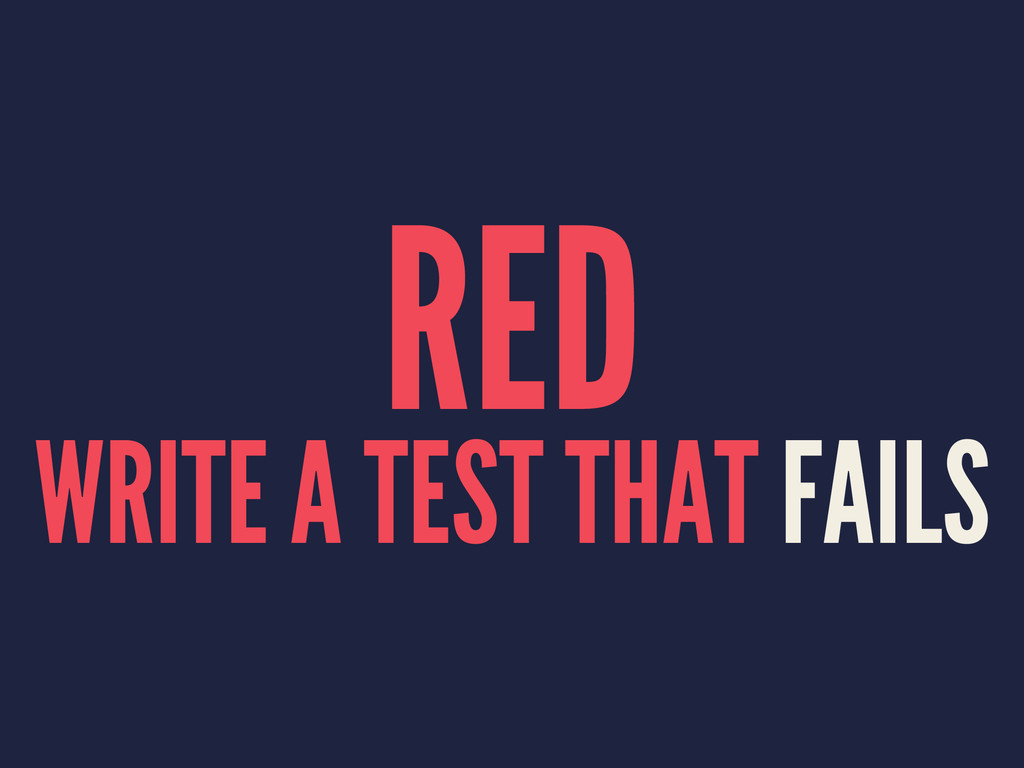 RED WRITE A TEST THAT FAILS