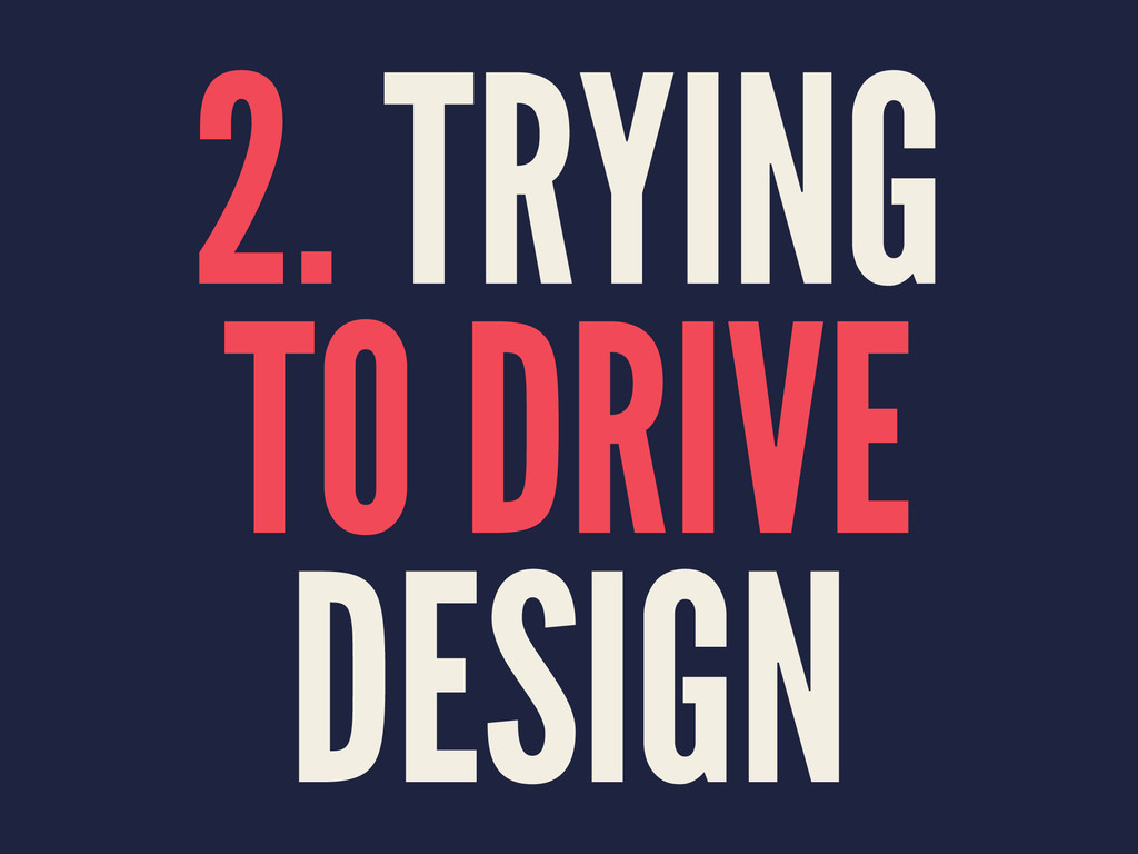 2. TRYING TO DRIVE DESIGN