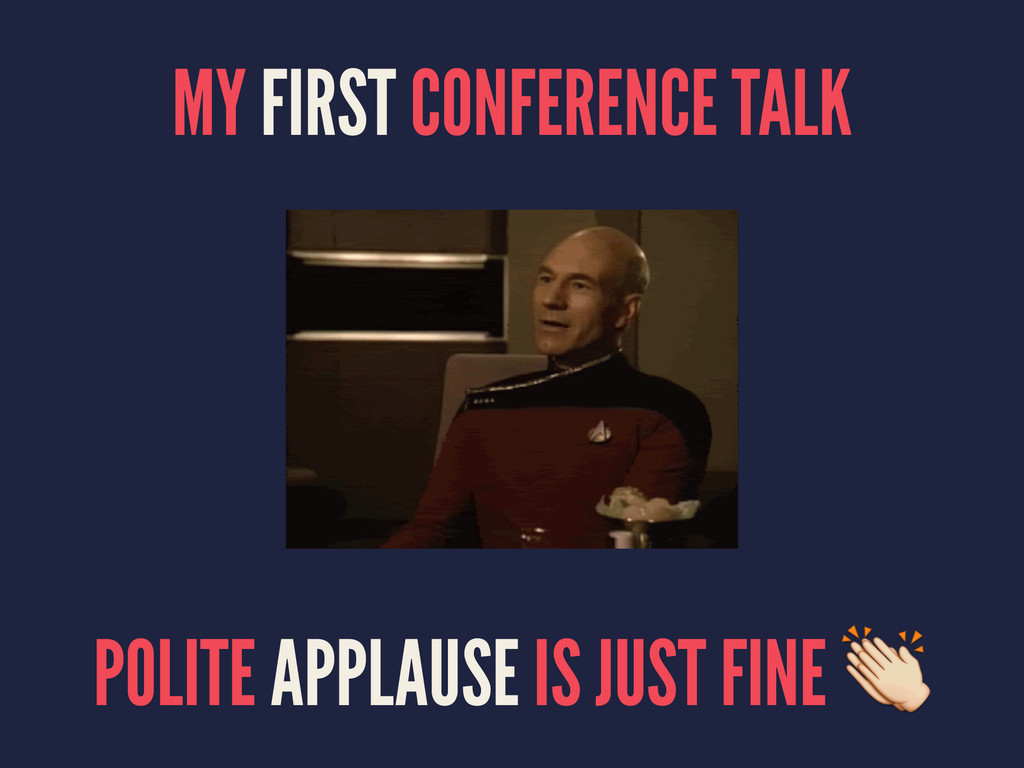 MY FIRST CONFERENCE TALK POLITE APPLAUSE IS JUS...