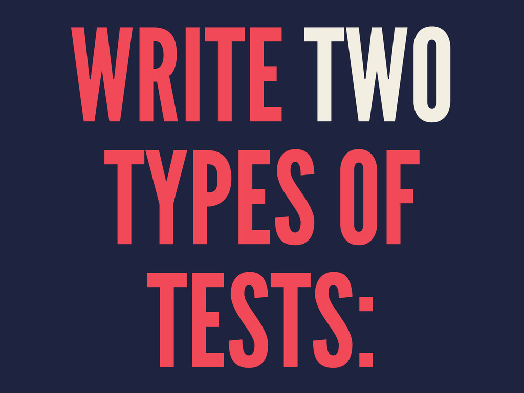 WRITE TWO TYPES OF TESTS: