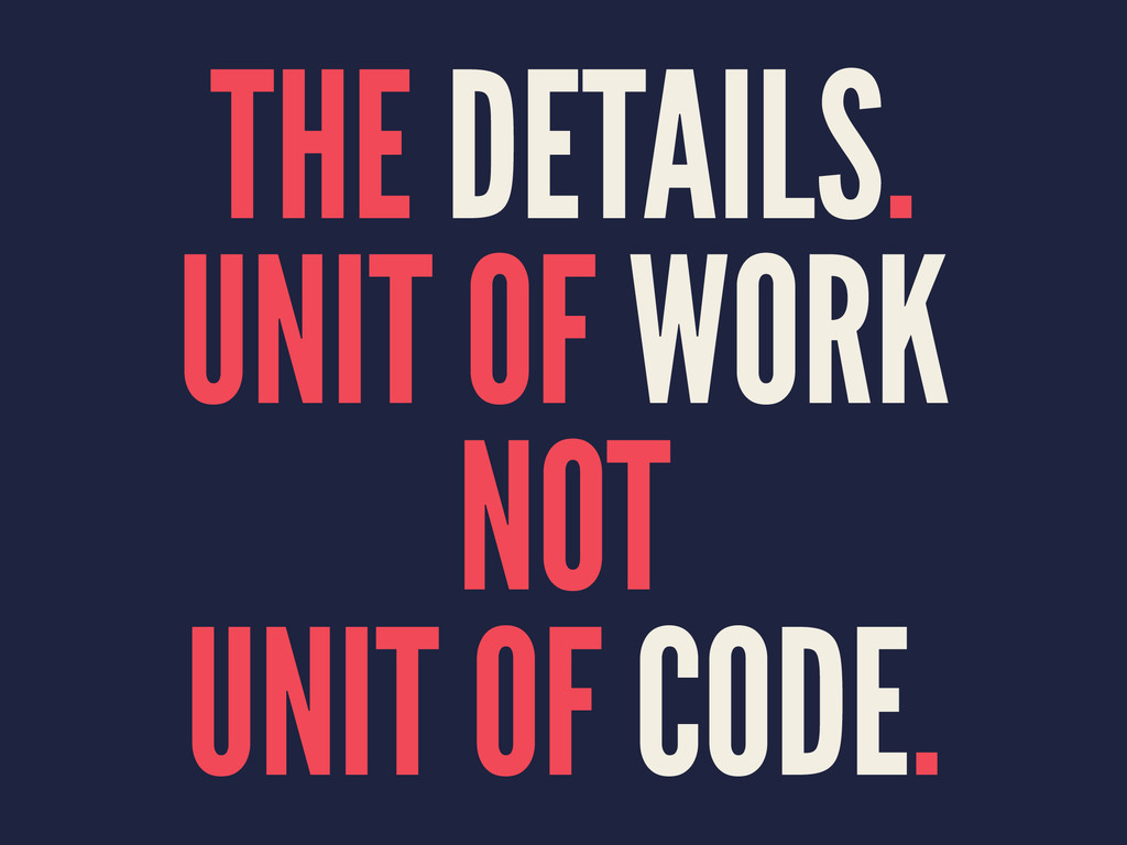 THE DETAILS. UNIT OF WORK NOT UNIT OF CODE.