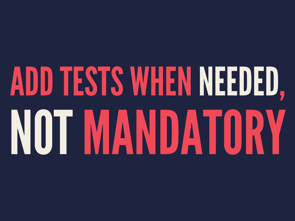 ADD TESTS WHEN NEEDED, NOT MANDATORY