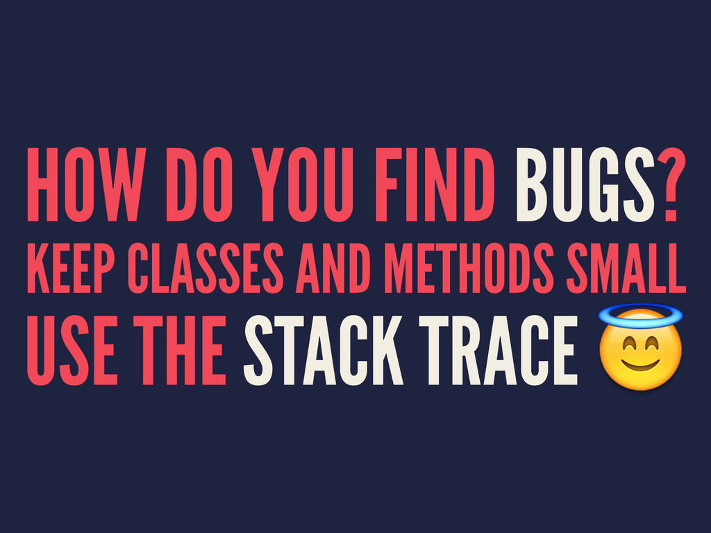 HOW DO YOU FIND BUGS? KEEP CLASSES AND METHODS ...