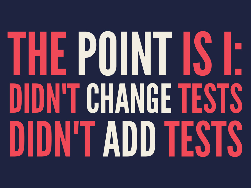 THE POINT IS I: DIDN'T CHANGE TESTS DIDN'T ADD ...