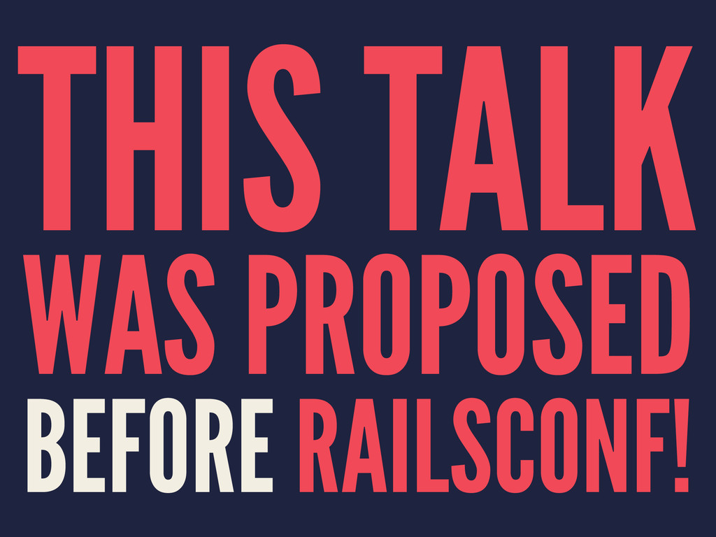 THIS TALK WAS PROPOSED BEFORE RAILSCONF!