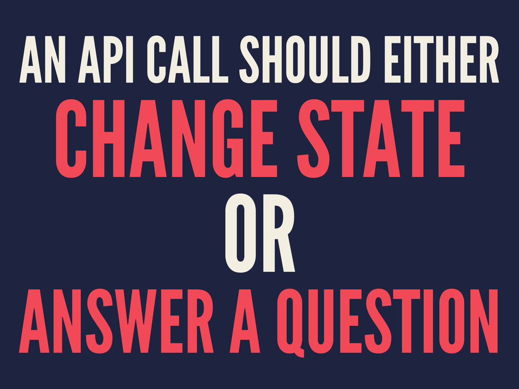 AN API CALL SHOULD EITHER CHANGE STATE OR ANSWE...