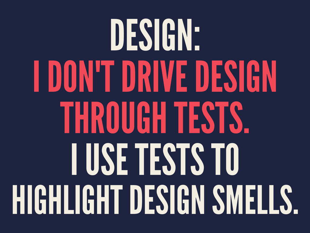 DESIGN: I DON'T DRIVE DESIGN THROUGH TESTS. I U...