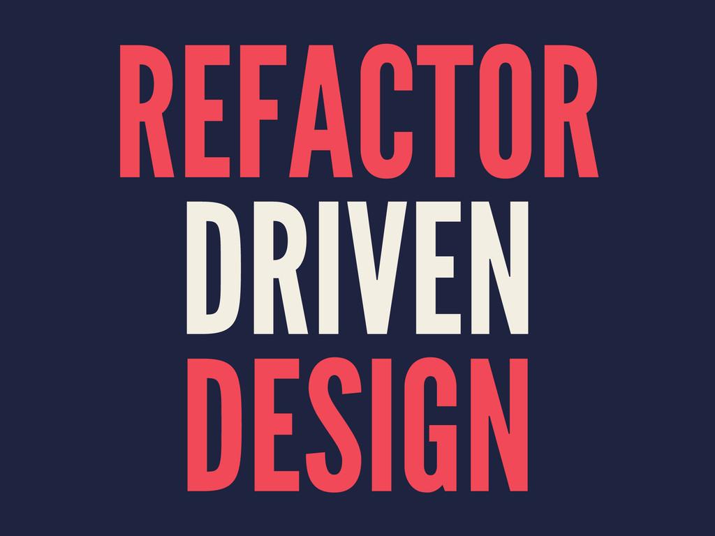 REFACTOR DRIVEN DESIGN
