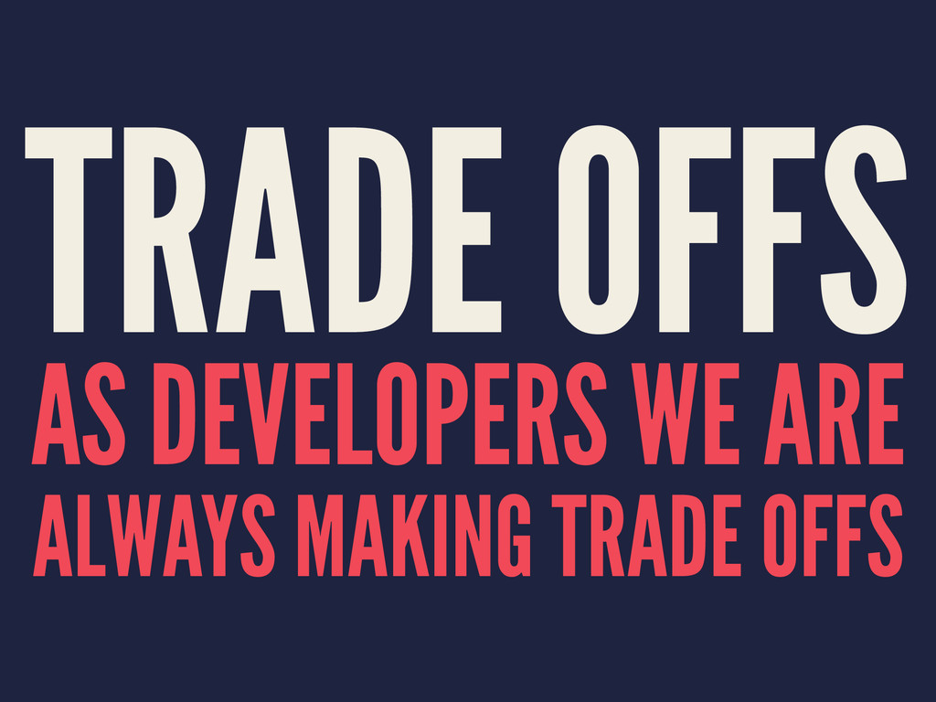 TRADE OFFS AS DEVELOPERS WE ARE ALWAYS MAKING T...