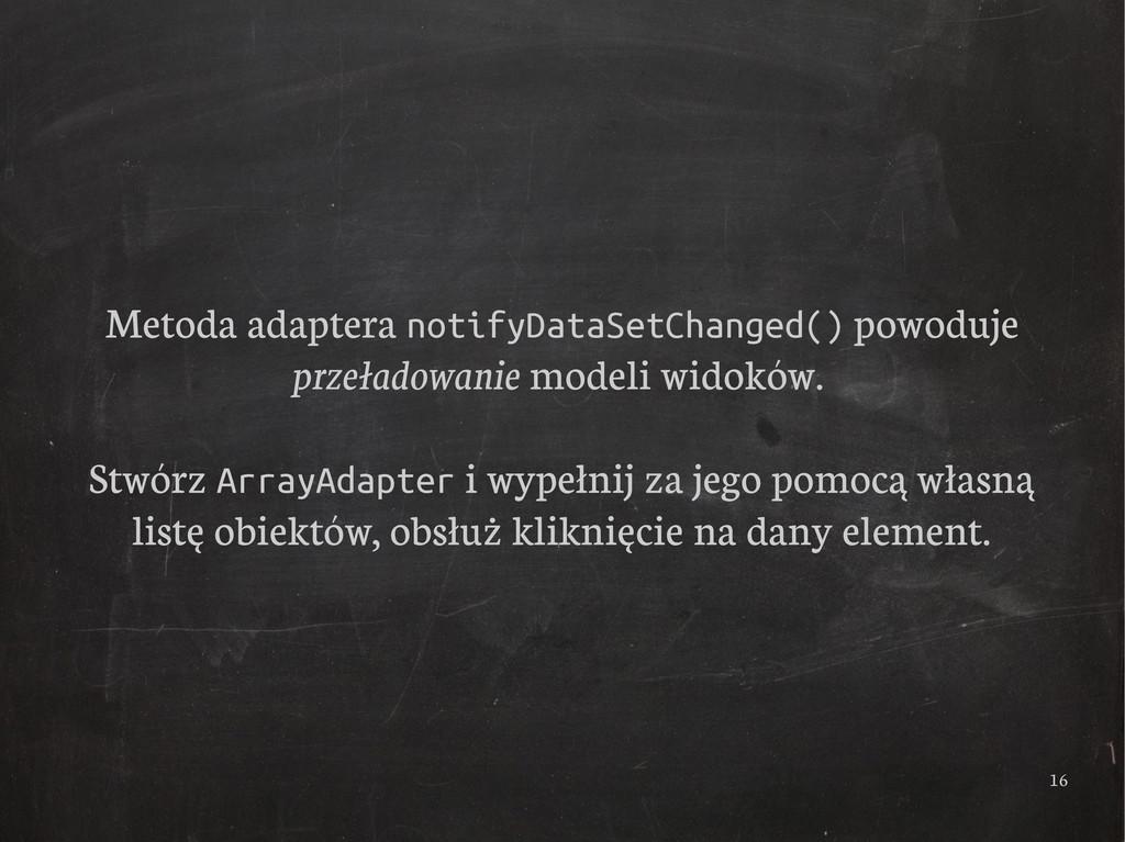 16 Metoda adaptera notifyDataSetChanged() powod...