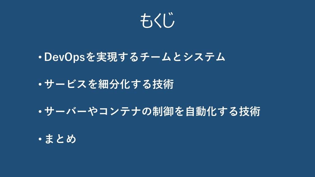 • DevOpsを実現するチームとシステム • サービスを細分化する技術 • サーバーやコンテ...