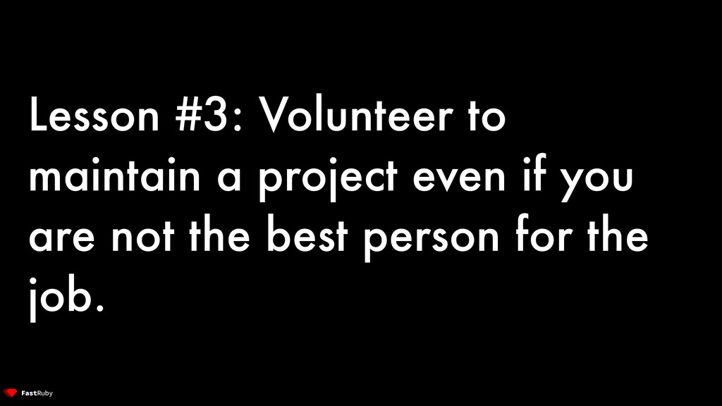 Lesson #3: Volunteer to maintain a project even...