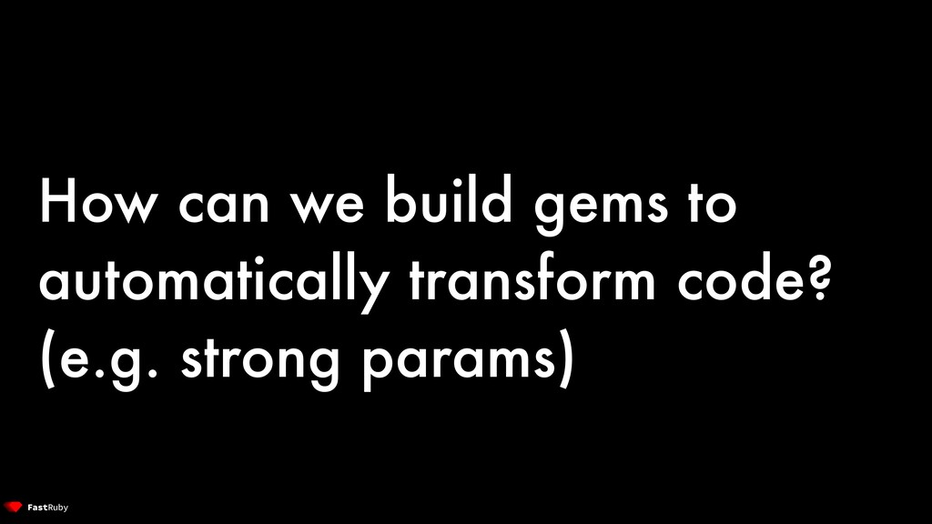 How can we build gems to automatically transfor...