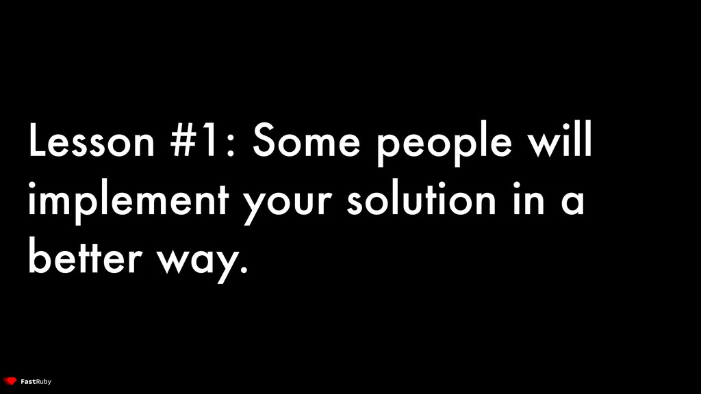 Lesson #1: Some people will implement your solu...