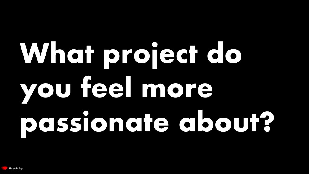 What project do you feel more passionate about?