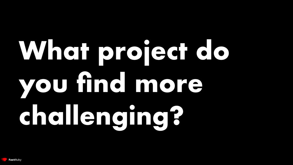 What project do you find more challenging?