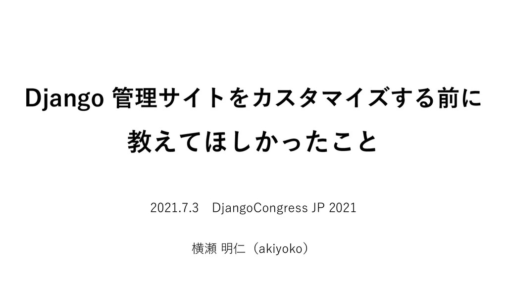 Django 管理サイトをカスタマイズする前に 教えてほしかったこと 2021.7.3 Dja...