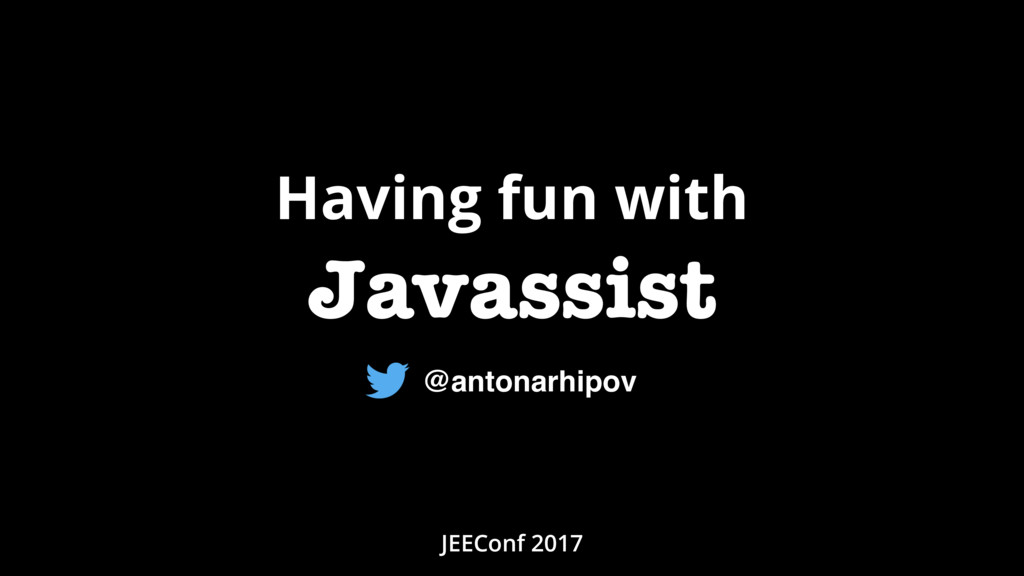 Having fun with Javassist JEEConf 2017 @antonar...