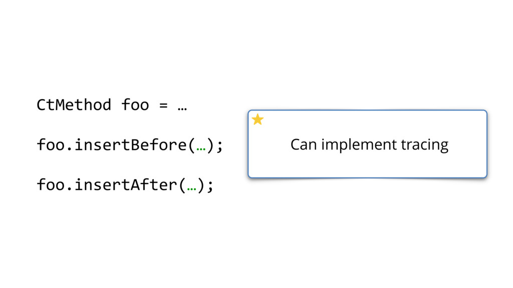 CtMethod foo = … foo.insertBefore(…); foo.inser...