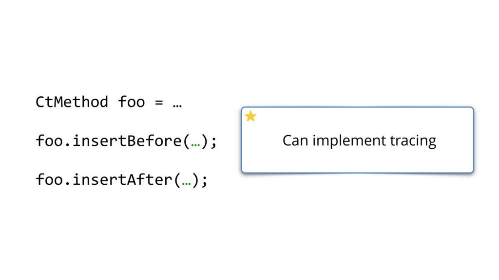 CtMethod foo = … foo.insertBefore(…); foo.inser...