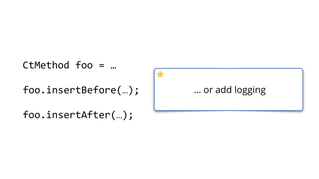 … or add logging CtMethod foo = … foo.insertBef...