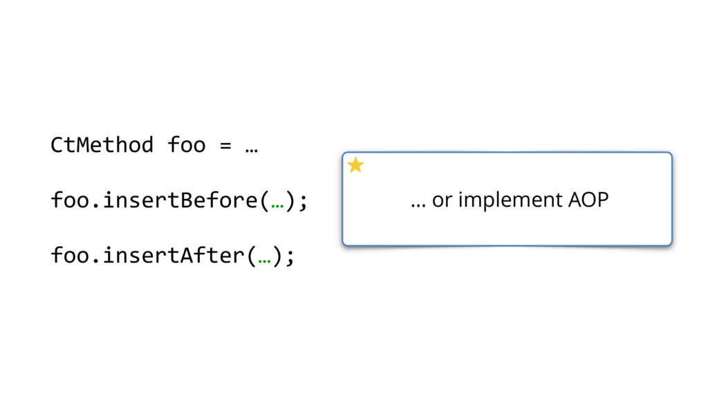 … or implement AOP CtMethod foo = … foo.insertB...