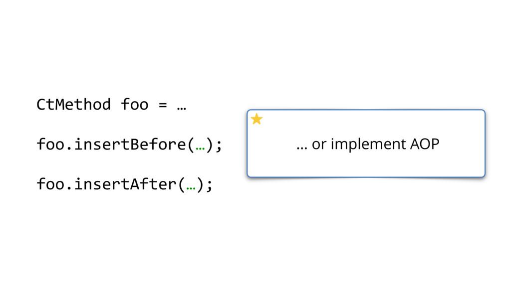 … or implement AOP CtMethod foo = … foo.insertB...
