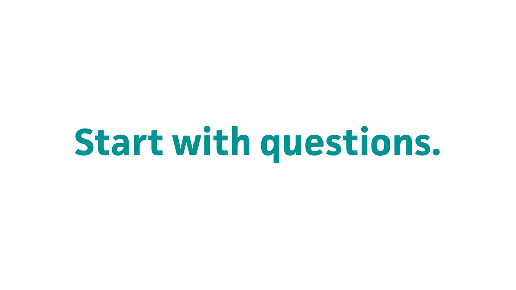 Start with questions.